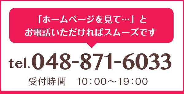 「ホームページを見て」とお電話いただければスムーズです 受付時間10:00〜19:00 電話番号048-871-6033